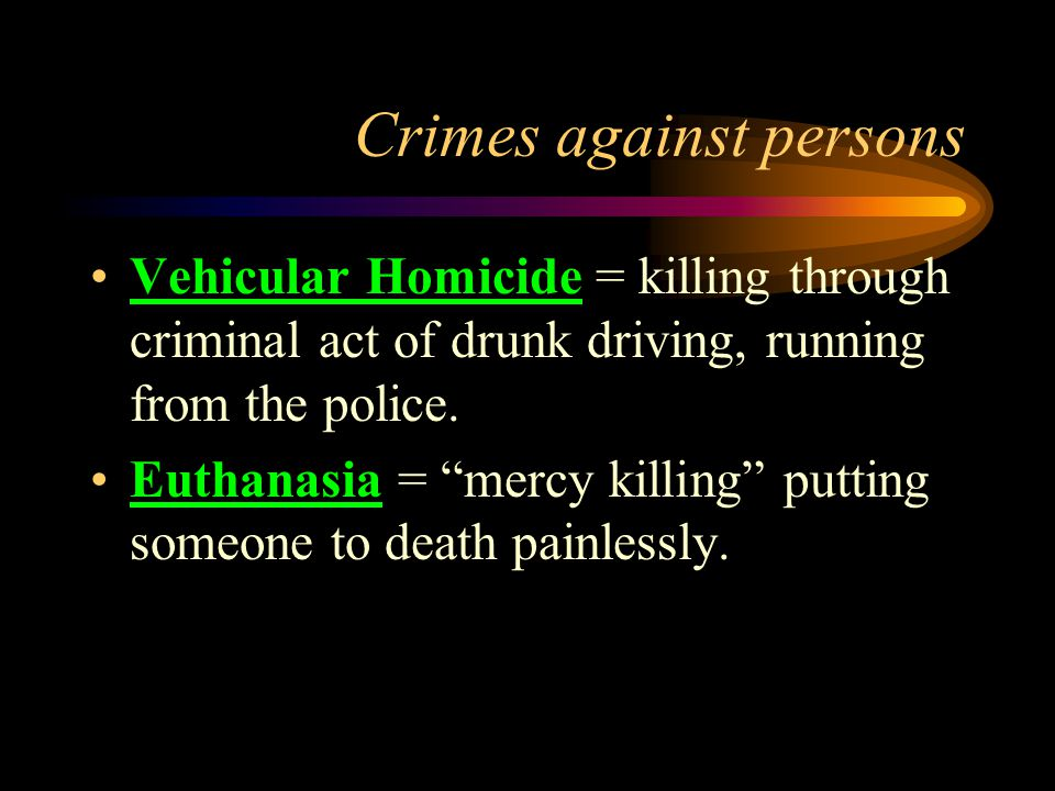 Crimes against persons Vehicular Homicide = killing through criminal act of drunk driving, running from the police.