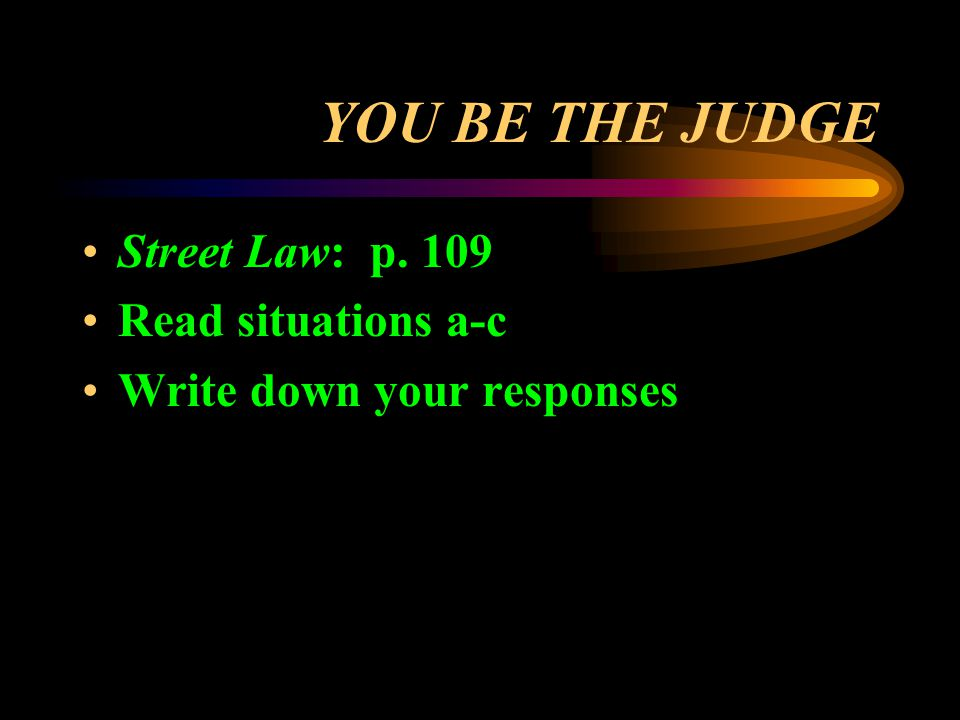 YOU BE THE JUDGE Street Law: p. 109 Read situations a-c Write down your responses