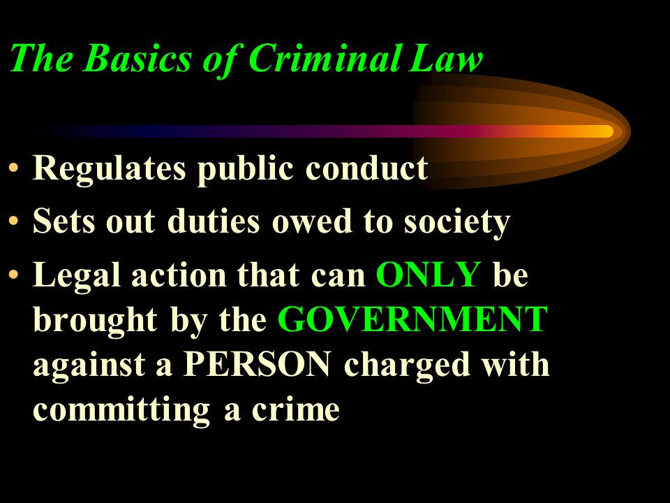 The Basics of Criminal Law Regulates public conduct Sets out duties owed to society Legal action that can ONLY be brought by the GOVERNMENT against a PERSON charged with committing a crime