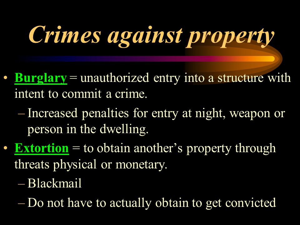 Crimes against property Burglary = unauthorized entry into a structure with intent to commit a crime.