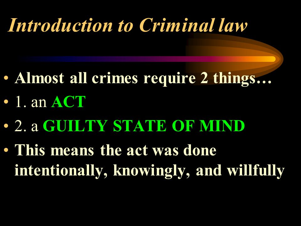 Introduction to Criminal law Almost all crimes require 2 things… 1.