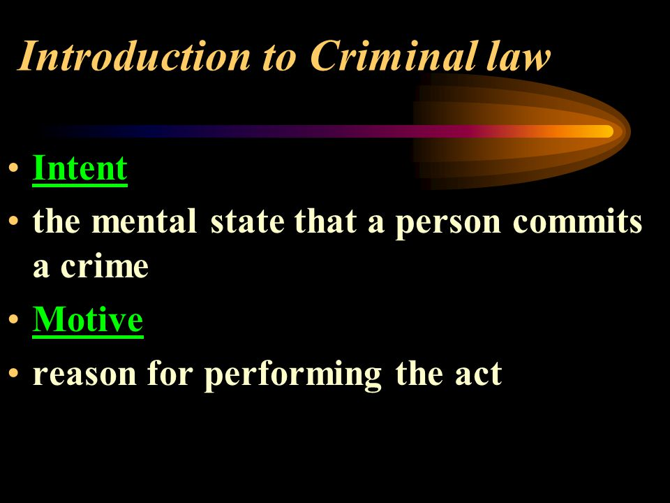 Introduction to Criminal law Intent the mental state that a person commits a crime Motive reason for performing the act