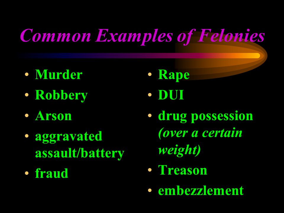 Common Examples of Felonies Murder Robbery Arson aggravated assault/battery fraud Rape DUI drug possession (over a certain weight) Treason embezzlement