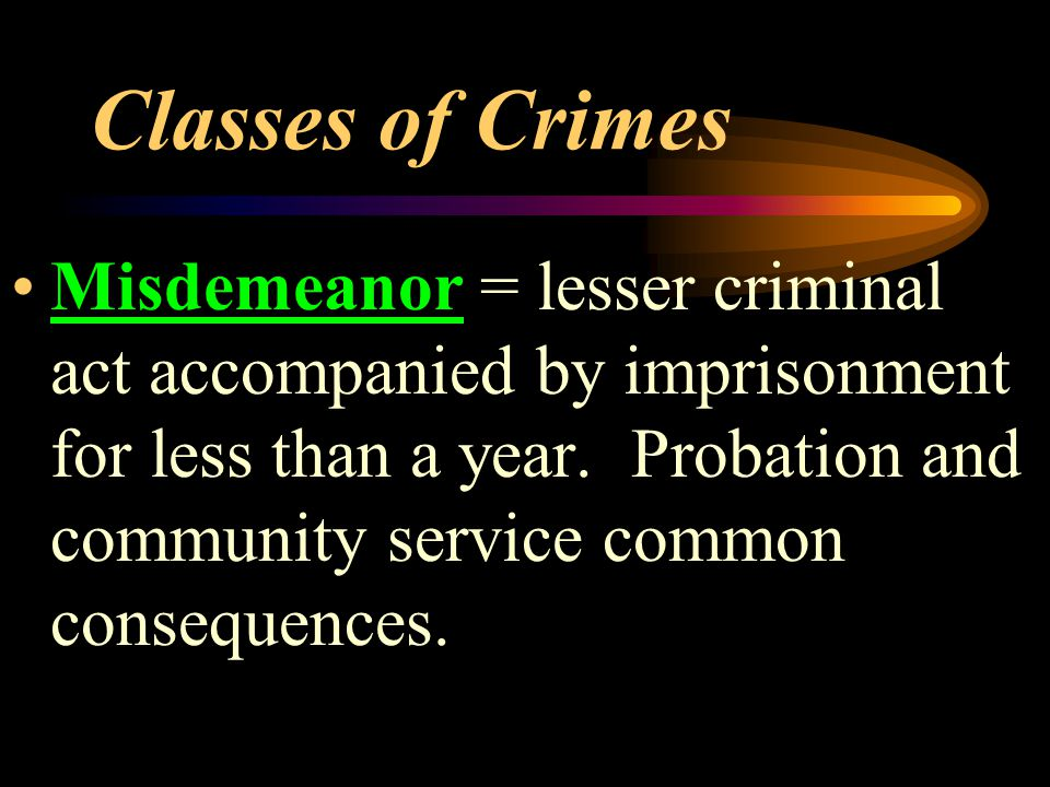 Classes of Crimes Misdemeanor = lesser criminal act accompanied by imprisonment for less than a year.