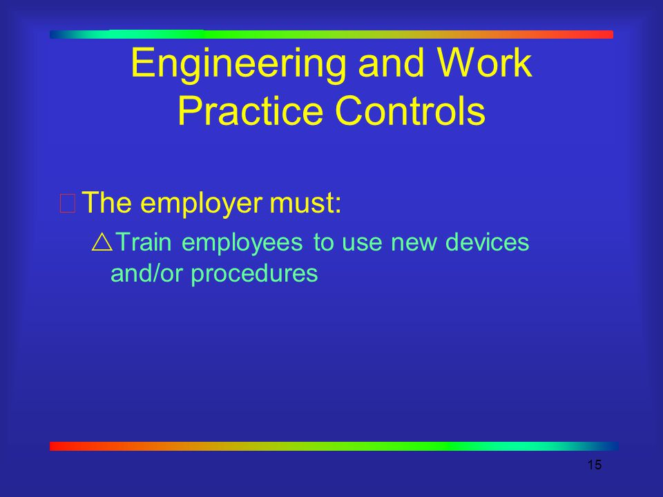 15 Engineering and Work Practice Controls The employer must:  Train employees to use new devices and/or procedures