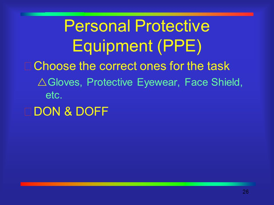 26 Personal Protective Equipment (PPE) Choose the correct ones for the task  Gloves, Protective Eyewear, Face Shield, etc.