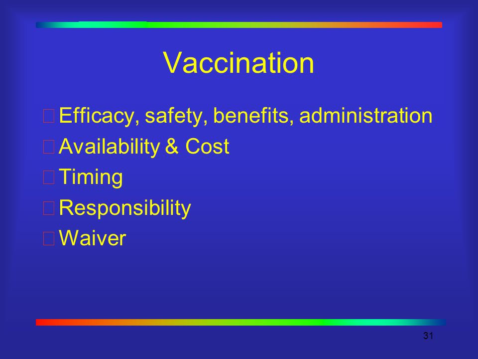31 Vaccination Efficacy, safety, benefits, administration Availability & Cost Timing Responsibility Waiver