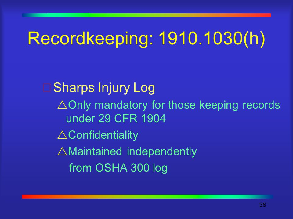 36 Recordkeeping: (h) Sharps Injury Log  Only mandatory for those keeping records under 29 CFR 1904  Confidentiality  Maintained independently from OSHA 300 log