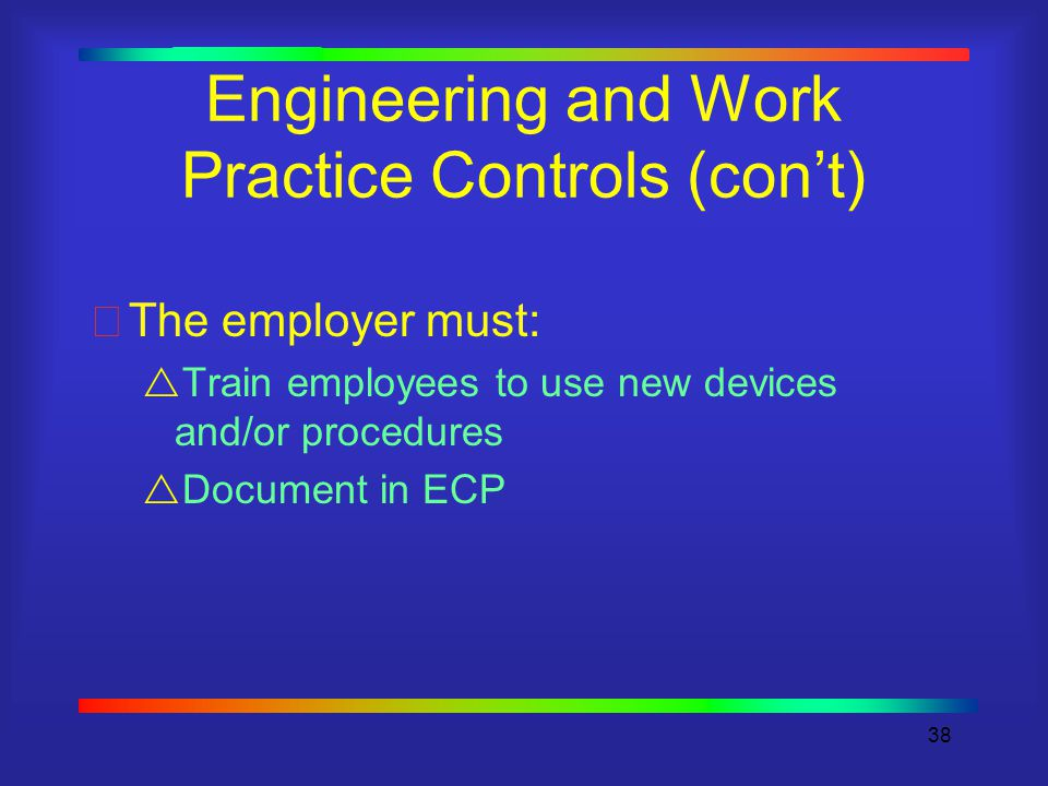 38 Engineering and Work Practice Controls (con't) The employer must:  Train employees to use new devices and/or procedures  Document in ECP
