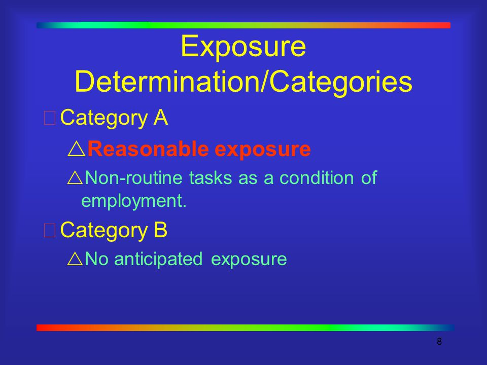8 Exposure Determination/Categories Category A  Reasonable exposure  Non-routine tasks as a condition of employment.