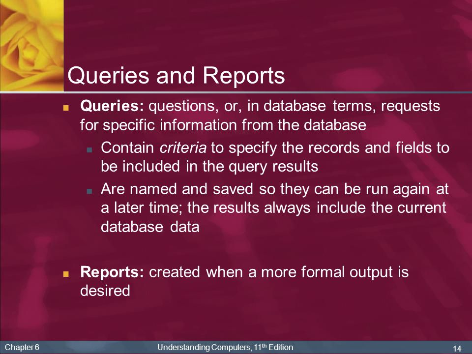 14 Chapter 6 Understanding Computers, 11 th Edition Queries and Reports Queries: questions, or, in database terms, requests for specific information from the database Contain criteria to specify the records and fields to be included in the query results Are named and saved so they can be run again at a later time; the results always include the current database data Reports: created when a more formal output is desired