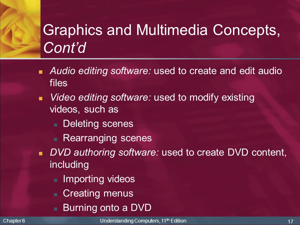 17 Chapter 6 Understanding Computers, 11 th Edition Graphics and Multimedia Concepts, Cont'd Audio editing software: used to create and edit audio files Video editing software: used to modify existing videos, such as Deleting scenes Rearranging scenes DVD authoring software: used to create DVD content, including Importing videos Creating menus Burning onto a DVD