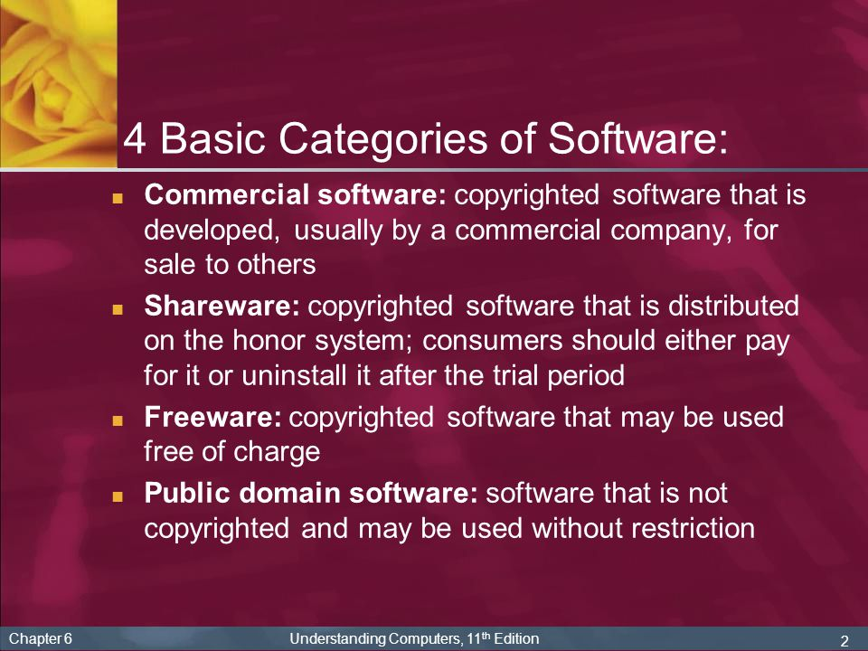 2 Chapter 6 Understanding Computers, 11 th Edition 4 Basic Categories of Software: Commercial software: copyrighted software that is developed, usually by a commercial company, for sale to others Shareware: copyrighted software that is distributed on the honor system; consumers should either pay for it or uninstall it after the trial period Freeware: copyrighted software that may be used free of charge Public domain software: software that is not copyrighted and may be used without restriction