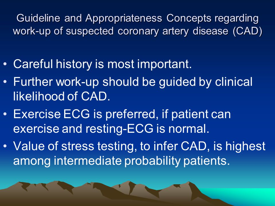 Guideline and Appropriateness Concepts regarding work-up of suspected coronary artery disease (CAD) Careful history is most important.