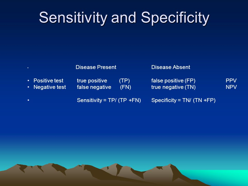 Sensitivity and Specificity Disease PresentDisease Absent Positive testtrue positive (TP)false positive (FP)PPV Negative testfalse negative (FN)true negative (TN)NPV Sensitivity = TP/ (TP +FN)Specificity = TN/ (TN +FP)