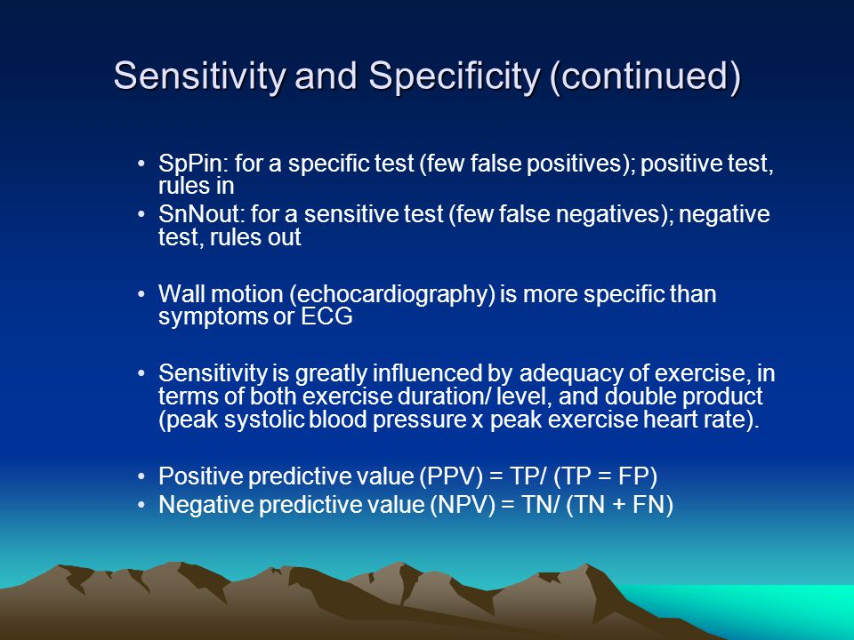 Sensitivity and Specificity (continued) SpPin: for a specific test (few false positives); positive test, rules in SnNout: for a sensitive test (few false negatives); negative test, rules out Wall motion (echocardiography) is more specific than symptoms or ECG Sensitivity is greatly influenced by adequacy of exercise, in terms of both exercise duration/ level, and double product (peak systolic blood pressure x peak exercise heart rate).