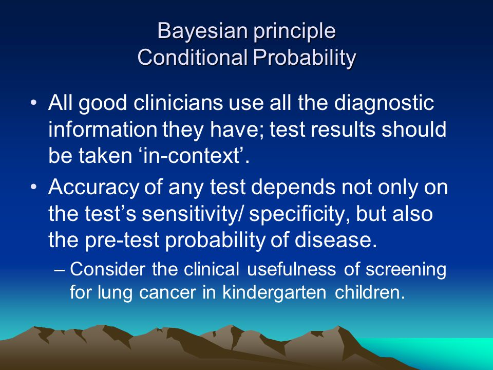 Bayesian principle Conditional Probability All good clinicians use all the diagnostic information they have; test results should be taken 'in-context'.