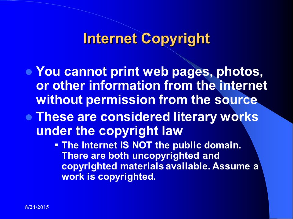 8/24/2015 Internet Copyright You cannot print web pages, photos, or other information from the internet without permission from the source These are considered literary works under the copyright law  The Internet IS NOT the public domain.