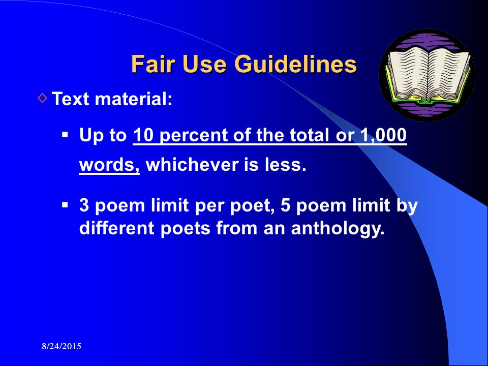 8/24/2015 Fair Use Guidelines Text material:  Up to 10 percent of the total or 1,000 words, whichever is less.