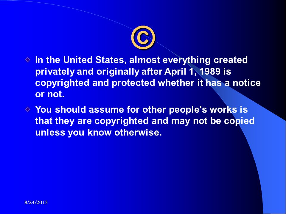 8/24/2015 © In the United States, almost everything created privately and originally after April 1, 1989 is copyrighted and protected whether it has a notice or not.