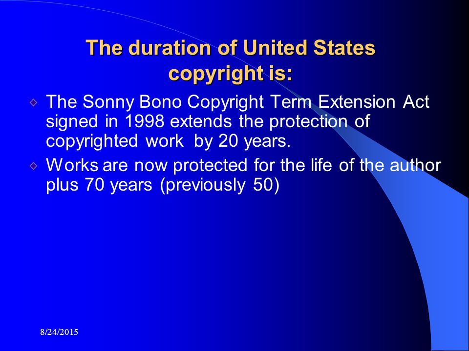 8/24/2015 The duration of United States copyright is: The Sonny Bono Copyright Term Extension Act signed in 1998 extends the protection of copyrighted work by 20 years.