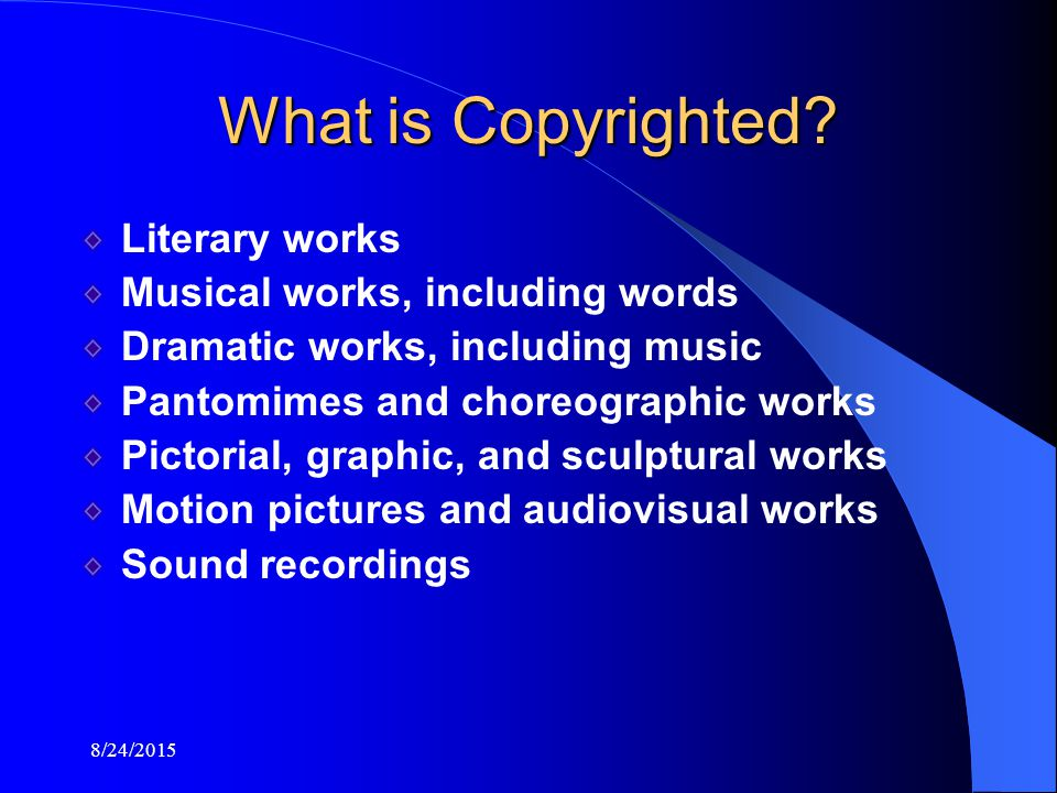 8/24/2015 Literary works Musical works, including words Dramatic works, including music Pantomimes and choreographic works Pictorial, graphic, and sculptural works Motion pictures and audiovisual works Sound recordings What is Copyrighted