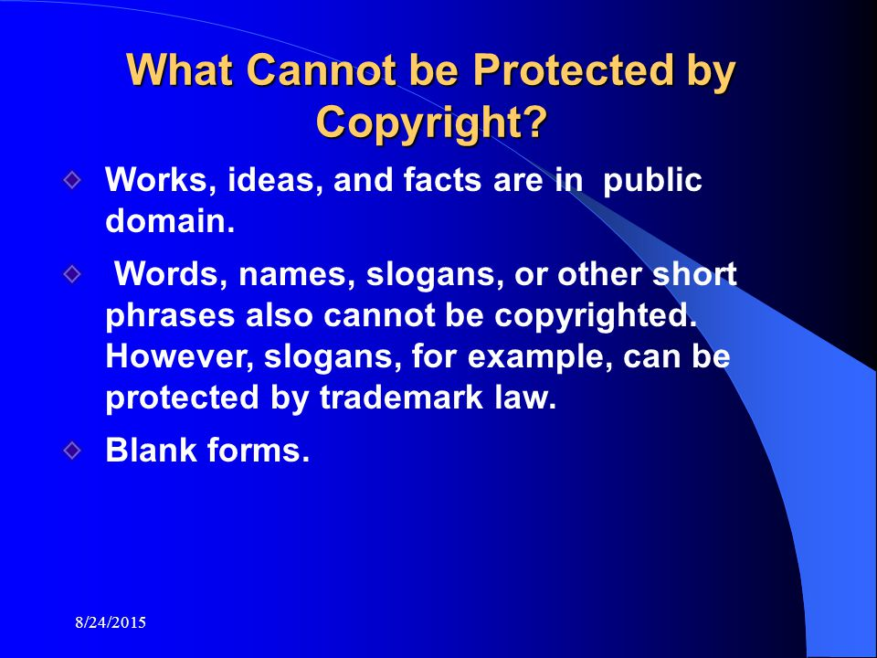 8/24/2015 What Cannot be Protected by Copyright. Works, ideas, and facts are in public domain.