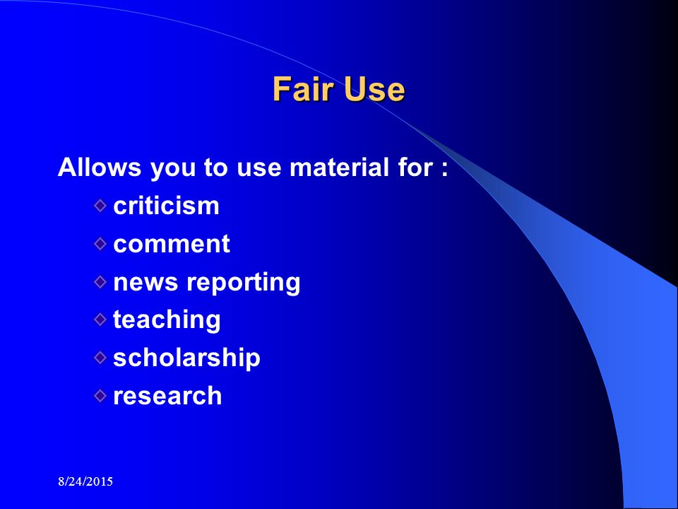 8/24/2015 Fair Use Allows you to use material for : criticism comment news reporting teaching scholarship research