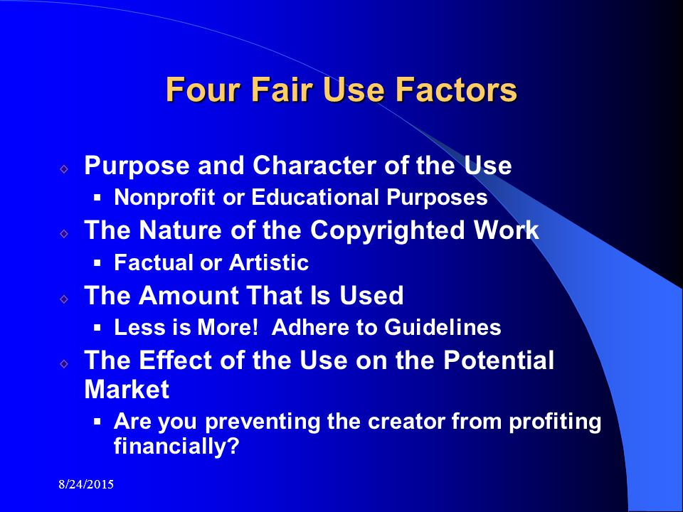 8/24/2015 Four Fair Use Factors Purpose and Character of the Use  Nonprofit or Educational Purposes The Nature of the Copyrighted Work  Factual or Artistic The Amount That Is Used  Less is More.