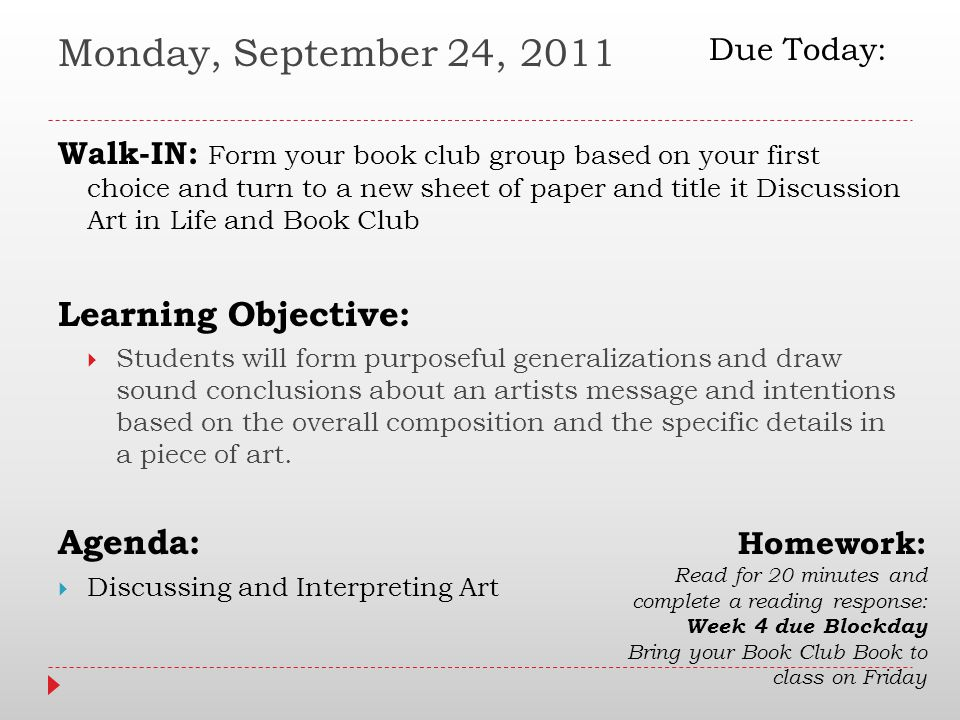 Monday, September 24, 2011 Walk-IN: Form your book club group based on your first choice and turn to a new sheet of paper and title it Discussion Art in Life and Book Club Learning Objective:  Students will form purposeful generalizations and draw sound conclusions about an artists message and intentions based on the overall composition and the specific details in a piece of art.