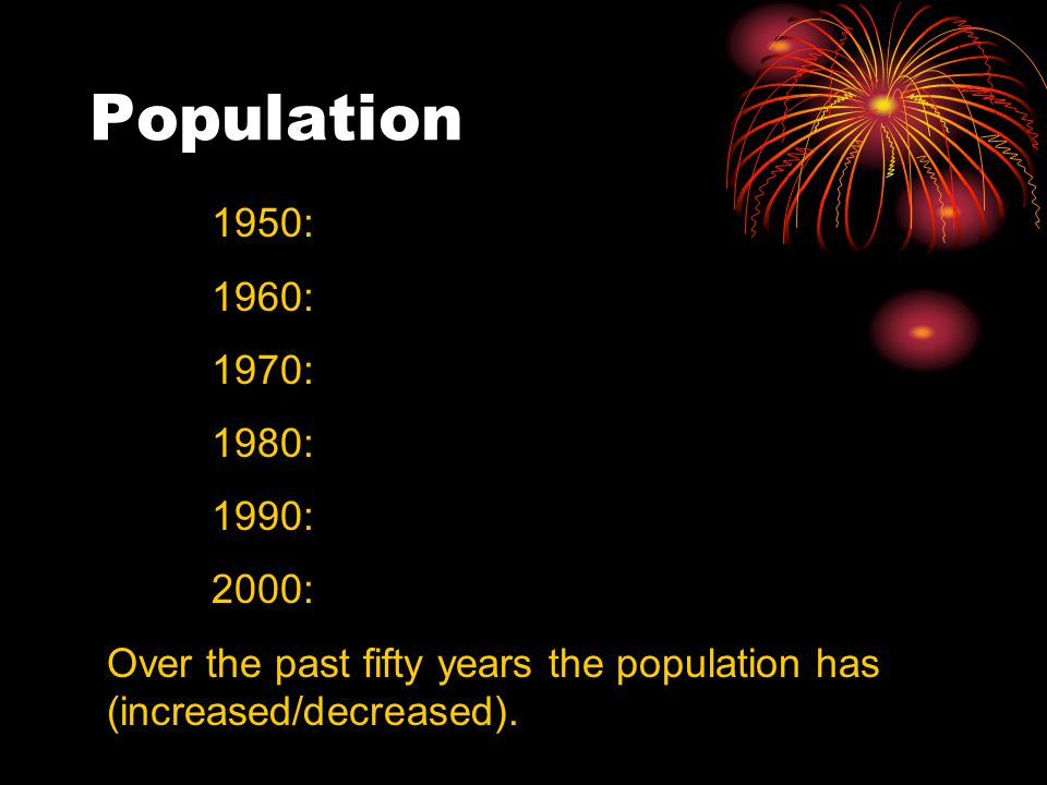 Population 1950: 1960: 1970: 1980: 1990: 2000: Over the past fifty years the population has (increased/decreased).