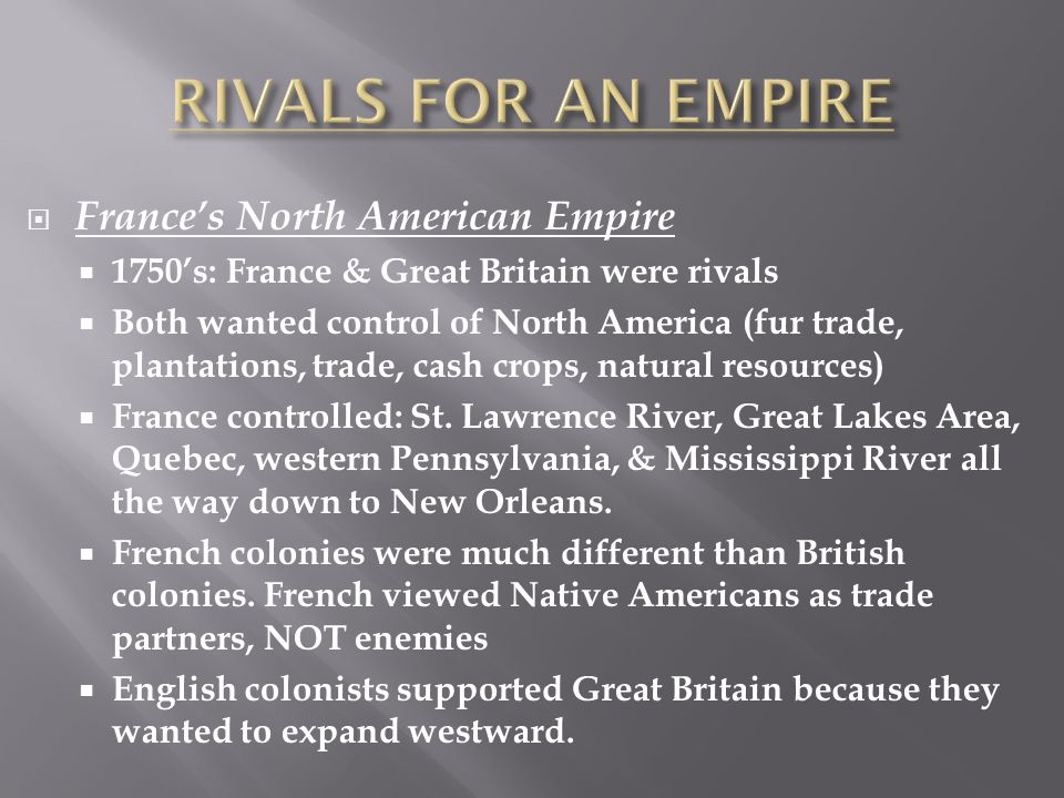  France's North American Empire  1750's: France & Great Britain were rivals  Both wanted control of North America (fur trade, plantations, trade, cash crops, natural resources)  France controlled: St.