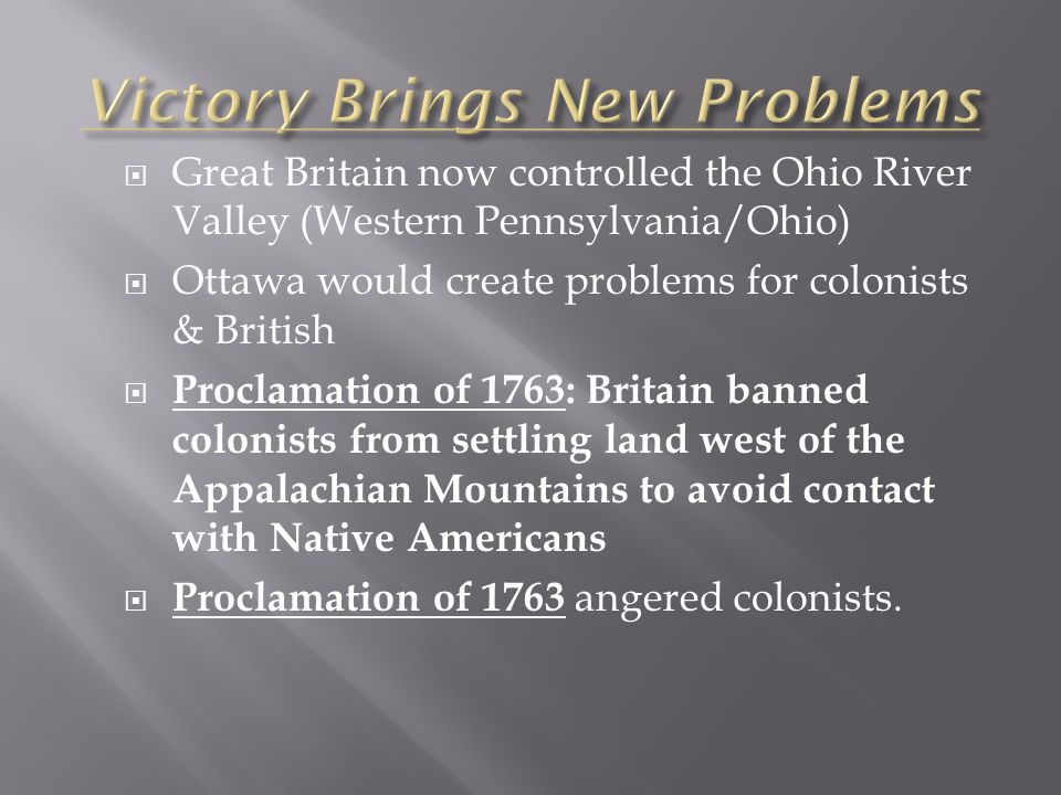  Great Britain now controlled the Ohio River Valley (Western Pennsylvania/Ohio)  Ottawa would create problems for colonists & British  Proclamation of 1763: Britain banned colonists from settling land west of the Appalachian Mountains to avoid contact with Native Americans  Proclamation of 1763 angered colonists.