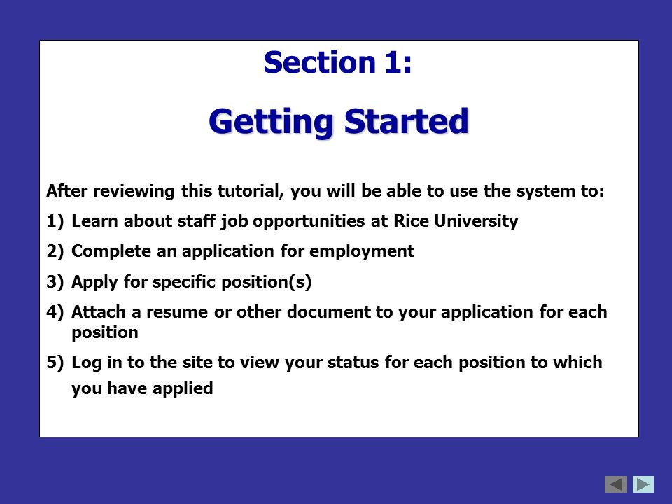 Section 1: Getting Started After reviewing this tutorial, you will be able to use the system to: 1)Learn about staff job opportunities at Rice University 2)Complete an application for employment 3)Apply for specific position(s) 4)Attach a resume or other document to your application for each position 5)Log in to the site to view your status for each position to which you have applied