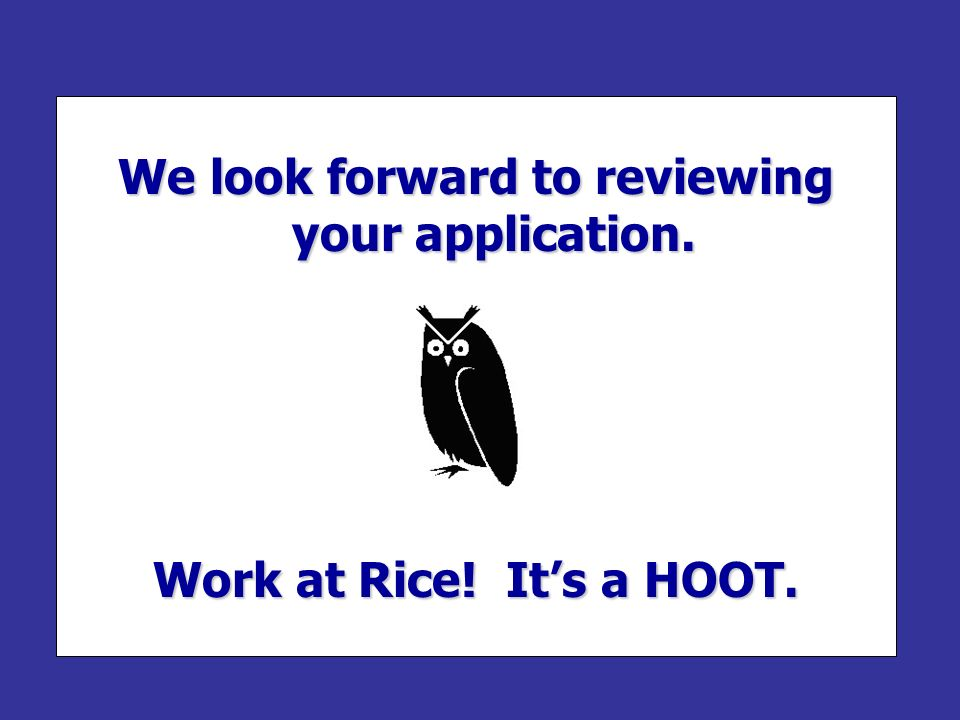 We look forward to reviewing your application. Work at Rice! It's a HOOT.
