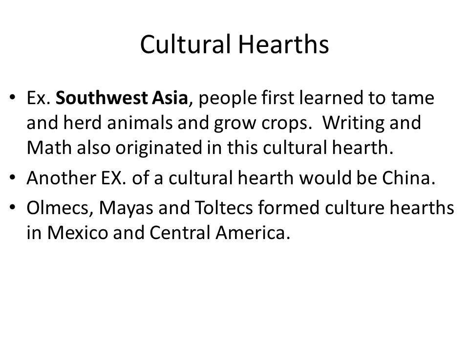 Cultural Hearths Ex. Southwest Asia, people first learned to tame and herd animals and grow crops.