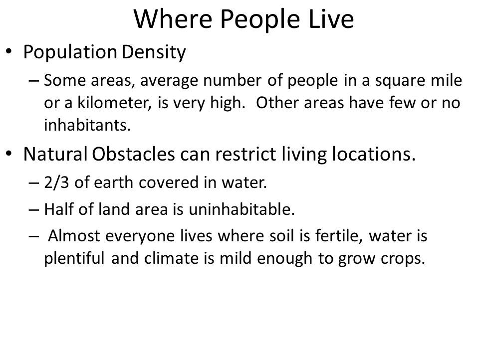 Where People Live Population Density – Some areas, average number of people in a square mile or a kilometer, is very high.