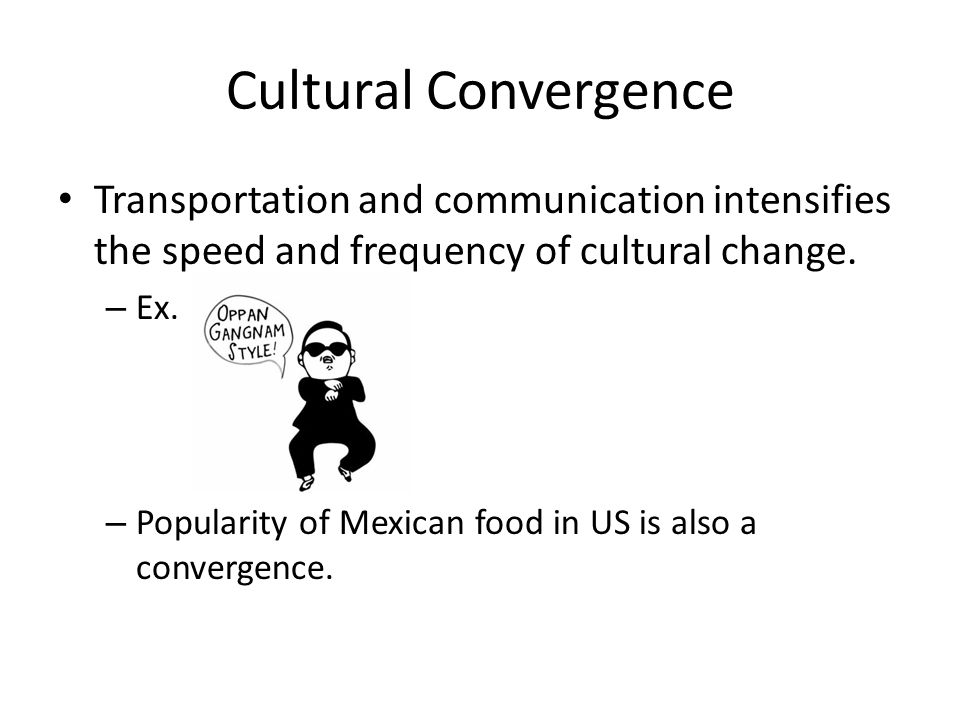 Cultural Convergence Transportation and communication intensifies the speed and frequency of cultural change.