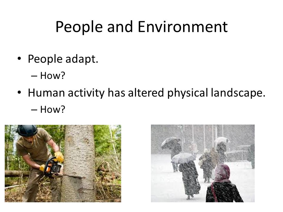 People and Environment People adapt. – How Human activity has altered physical landscape. – How