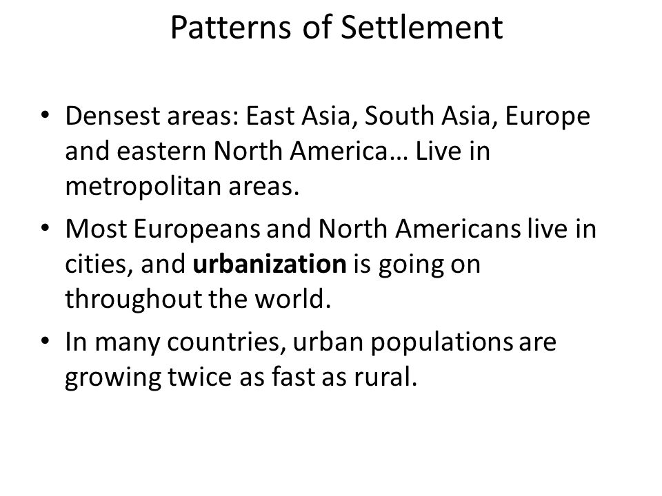 Patterns of Settlement Densest areas: East Asia, South Asia, Europe and eastern North America… Live in metropolitan areas.