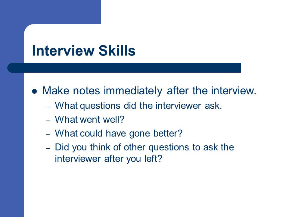 Interview Skills Make notes immediately after the interview.