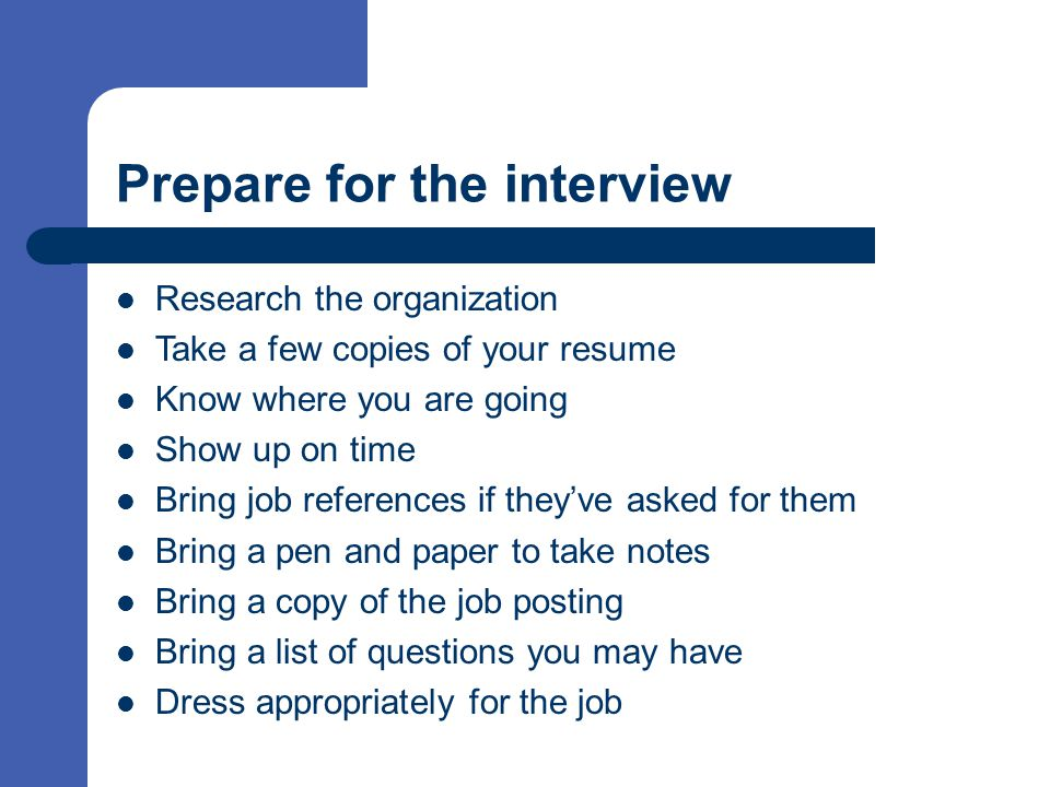 Prepare for the interview Research the organization Take a few copies of your resume Know where you are going Show up on time Bring job references if they've asked for them Bring a pen and paper to take notes Bring a copy of the job posting Bring a list of questions you may have Dress appropriately for the job