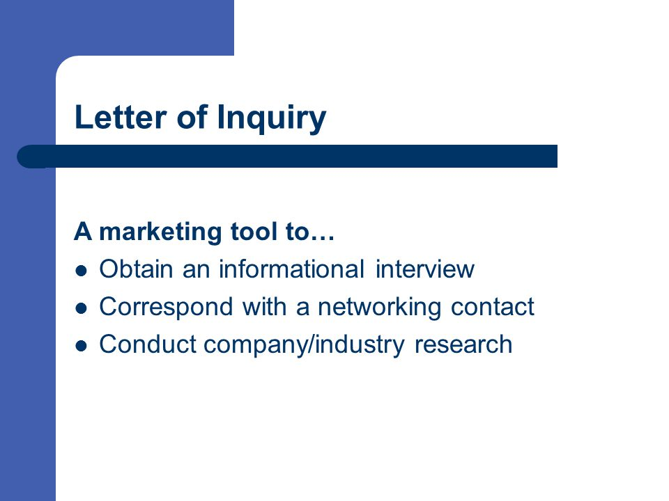 Letter of Inquiry A marketing tool to… Obtain an informational interview Correspond with a networking contact Conduct company/industry research