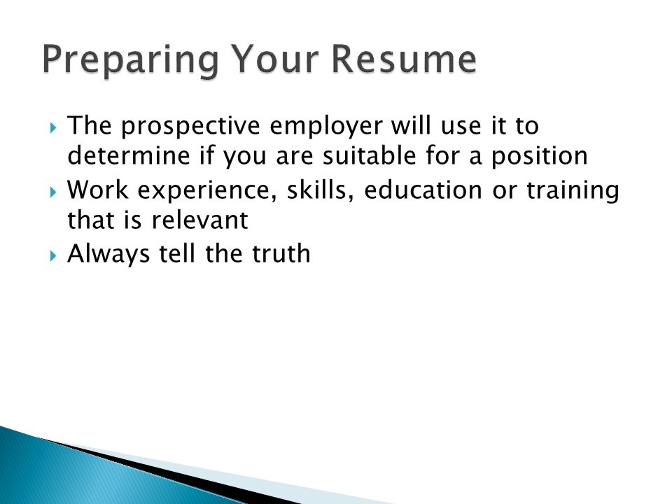  The prospective employer will use it to determine if you are suitable for a position  Work experience, skills, education or training that is relevant  Always tell the truth