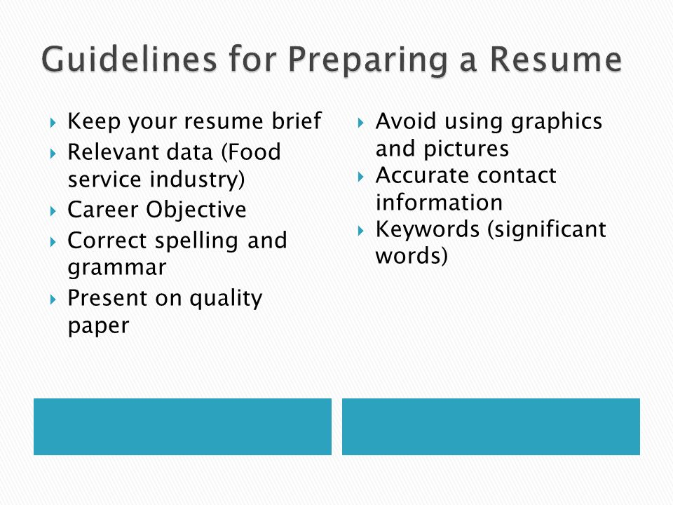  Keep your resume brief  Relevant data (Food service industry)  Career Objective  Correct spelling and grammar  Present on quality paper  Avoid using graphics and pictures  Accurate contact information  Keywords (significant words)