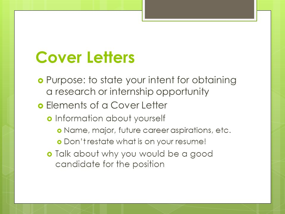 Cover Letters  Purpose: to state your intent for obtaining a research or internship opportunity  Elements of a Cover Letter  Information about yourself  Name, major, future career aspirations, etc.
