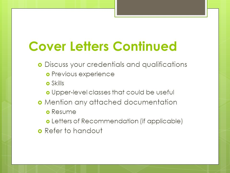 Cover Letters Continued  Discuss your credentials and qualifications  Previous experience  Skills  Upper-level classes that could be useful  Mention any attached documentation  Resume  Letters of Recommendation (if applicable)  Refer to handout