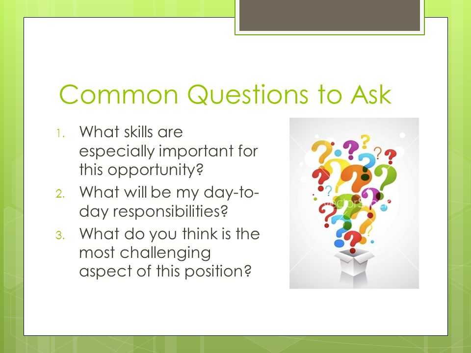 Common Questions to Ask 1. What skills are especially important for this opportunity.