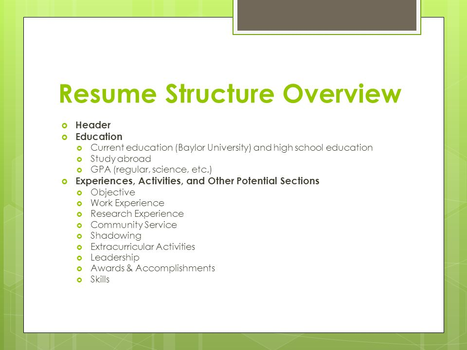 Resume Structure Overview  Header  Education  Current education (Baylor University) and high school education  Study abroad  GPA (regular, science, etc.)  Experiences, Activities, and Other Potential Sections  Objective  Work Experience  Research Experience  Community Service  Shadowing  Extracurricular Activities  Leadership  Awards & Accomplishments  Skills