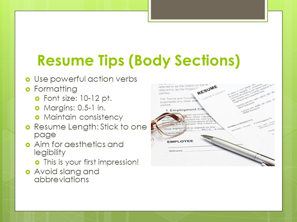 Resume Tips (Body Sections)  Use powerful action verbs  Formatting  Font size: pt.